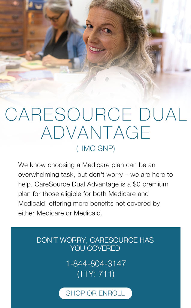 CARESOURCE DUAL ADVANTAGE (HMO SNP) We know choosing a Medicare plan can be an overwhelming task, but don't worry – we are here to help. CareSource Dual Advantage is a $0 premium plan for those eligible for both Medicare and Medicaid, offering more benefits not covered by either Medicare or Medicaid. | DON'T WORRY, CARESOURCE HAS YOU COVERED 1-844-804-3147 (TTY: 711)