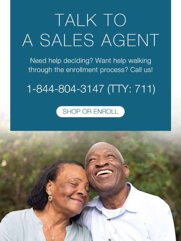 TALK TO A SALES AGENT  Need help deciding? Want help walking through the enrollment process? Call us! 1-844-804-3147 (TTY: 711)