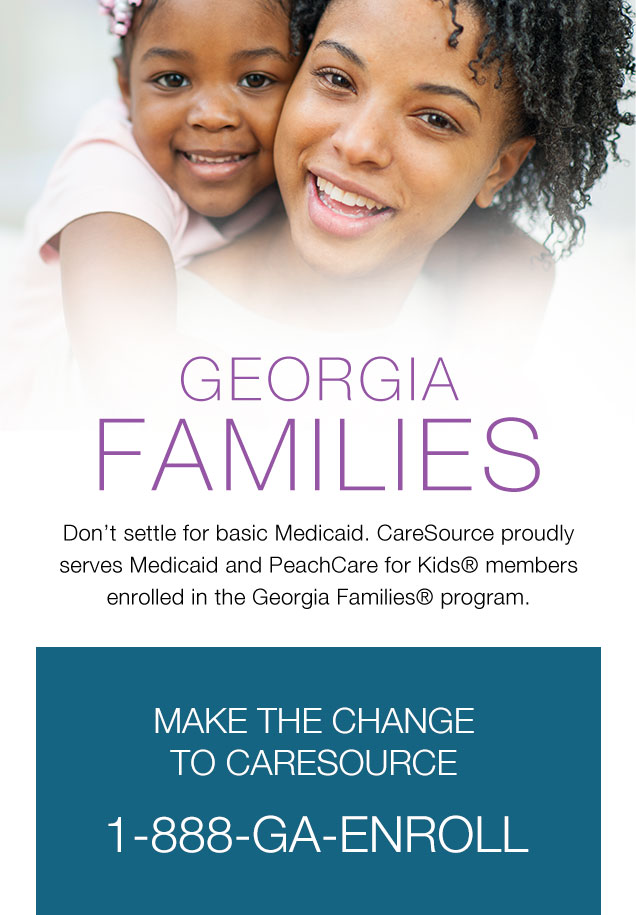 Georgia FAMILIES Don't settle for basic Medicaid. CareSource proudly serves Medicaid and PeachCare for Kids® members enrolled in the Georgia Families® program. | MAKE THE CHANGE TO CARESOURCE 1-888-GA-ENROLL