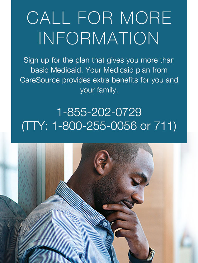 CALL FOR MORE INFORMATION Sign up for the plan that gives you more than basic Medicaid. Your Medicaid plan from CareSource provides extra benefits for you and your family.  1-855-202-0729  (TTY: 1-800-255-0056 or 711)