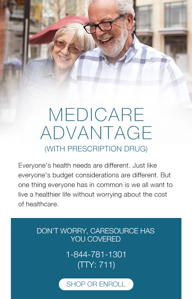 MEDICARE  Advantage (with Prescription Drug) Everyone's health needs are different. Just like everyone's budget considerations are different. But one thing everyone has in common is we all want to live a healthier life without worrying about the cost of healthcare. | DON'T WORRY, CARESOURCE HAS YOU COVERED 1-844-781-1301 (TTY: 711)
