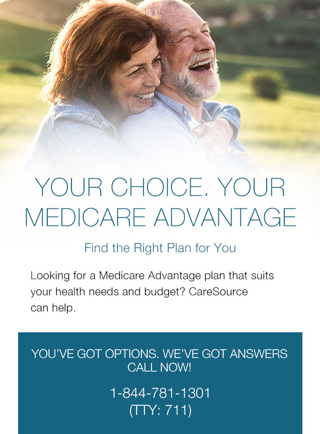 Your Choice. Your MEDICARE ADVANTAGE. Find the Right Plan for You Looking for a Medicare Advantage plan that suits your health needs and budget? CareSource can help. | YOU'VE GOT OPTIONS, WE'VE GOT ANSWERS. CALL NOW! 1-844-781-1301 (TTY: 711)