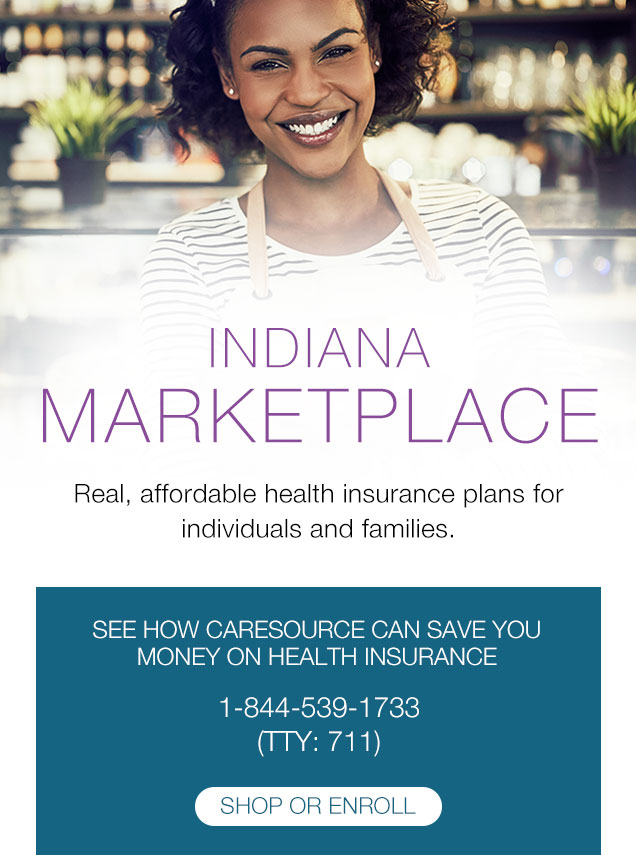 Indiana MARKETPLACE Real, affordable health insurance plans for individuals and families. | SEE HOW CARESOURCE CAN SAVE YOU MONEY ON HEALTH INSURANCE 1-844-539-1733 (TTY: 711)