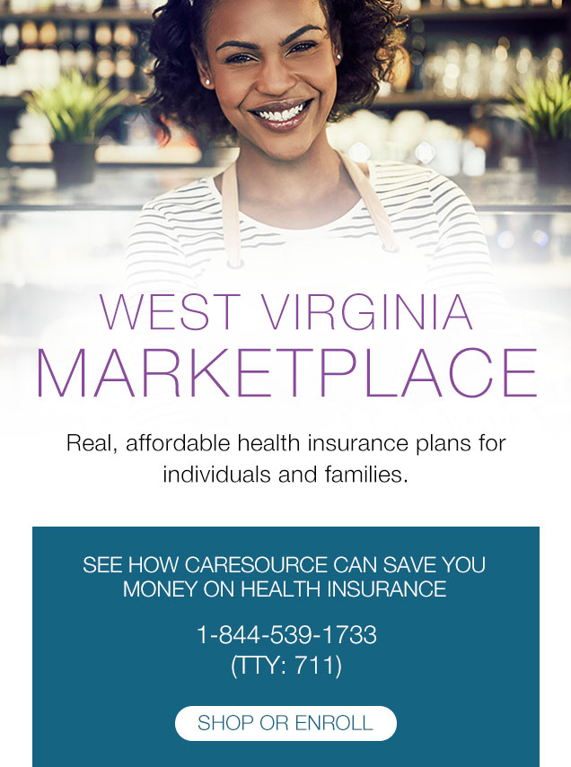West Virginia MARKETPLACE Real, affordable health insurance plans for individuals and families. | SEE HOW CARESOURCE CAN SAVE YOU MONEY ON HEALTH INSURANCE 1-844-539-1733 (TTY: 711)