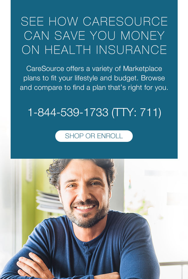 SEE HOW CARESOURCE CAN SAVE YOU MONEY ON HEALTH INSURANCE  CareSource offers a variety of Marketplace plans to fit your lifestyle and budget. Browse and compare to find a plan that's right for you.  1-844-539-1733 (TTY: 711)
