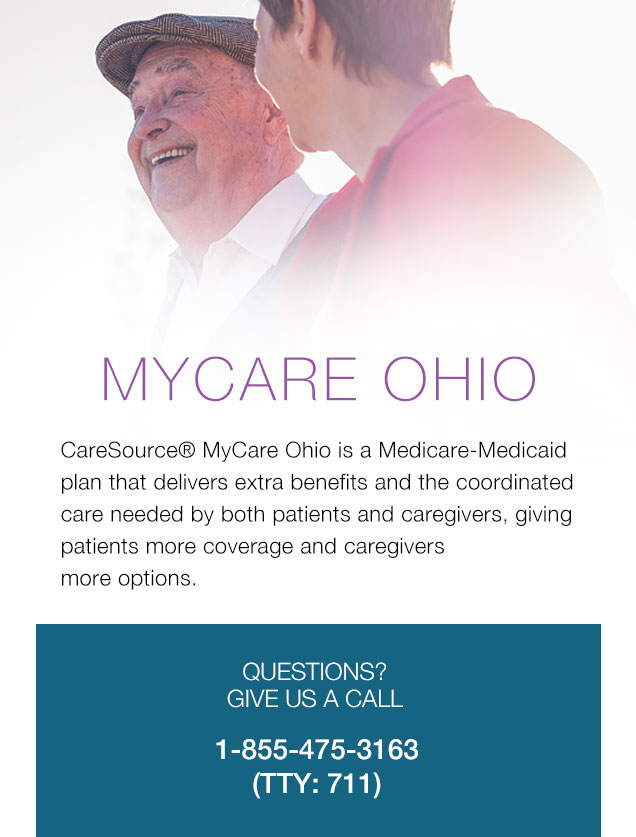 MYCARE OHIO CareSource® MyCare Ohio is a Medicare-Medicaid plan that delivers extra benefits and the coordinated care needed by both patients and caregivers, giving patients more coverage and caregivers more options. | QUESTIONS? GIVE US A CALL 1-855-475-3163 (TTY: 711)