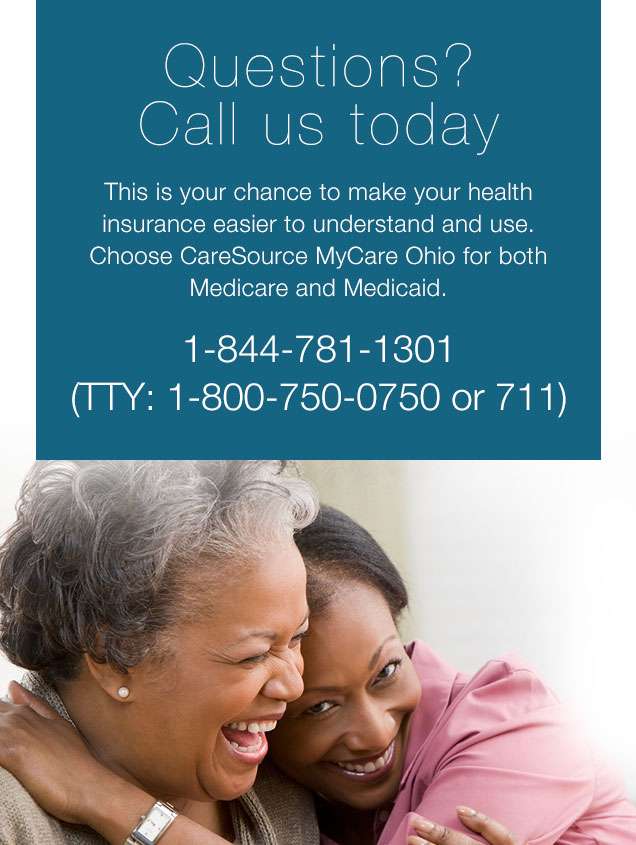 Questions?  Call us today This is your chance to make your health insurance easier to understand and use. Choose CareSource MyCare Ohio for both Medicare and Medicaid. 1-855-475-3163  (TTY 1-800-750-0750 or 711)