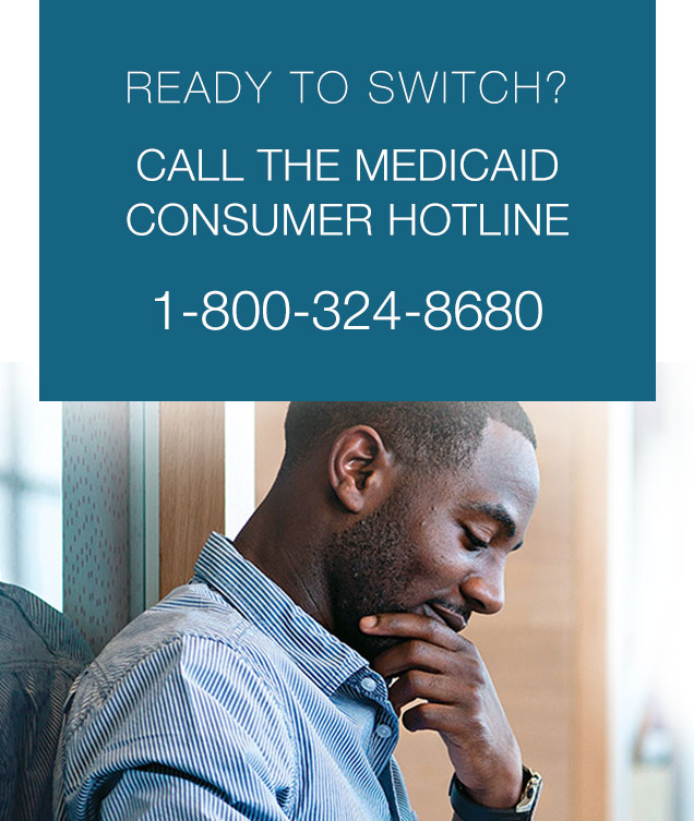 Ready to Switch? Call the Medicaid Consumer Hotline 1-800-324-8680