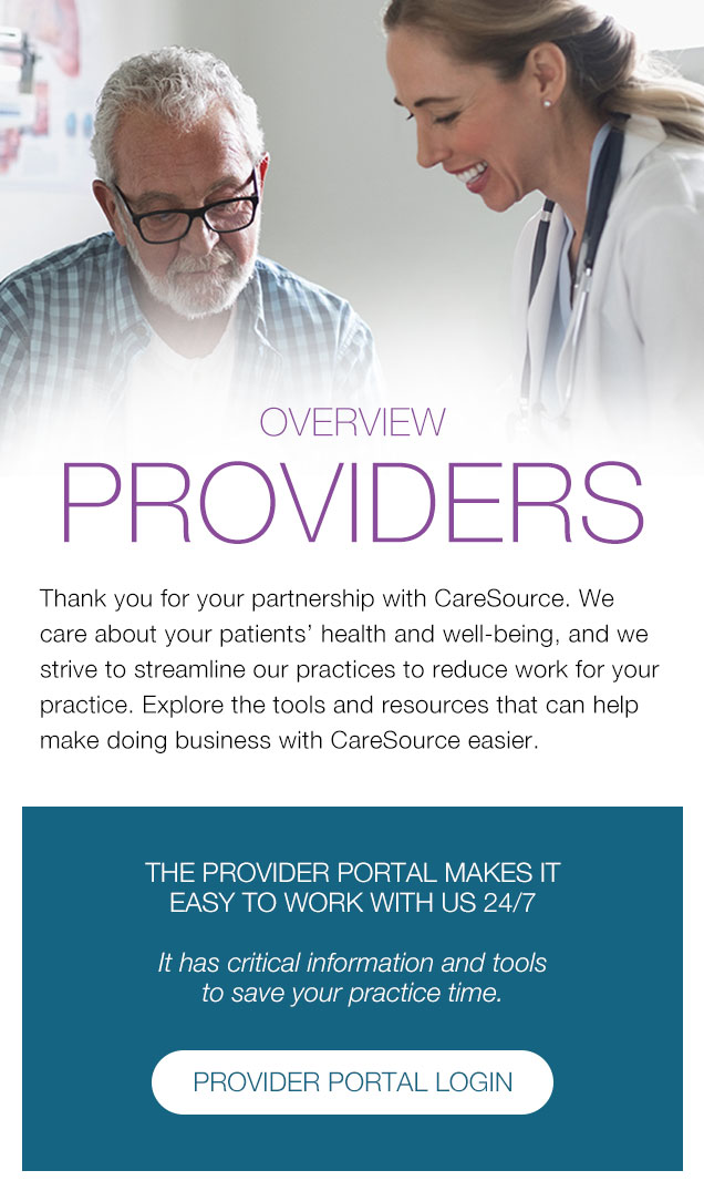 Overview  PROVIDERS Thank you for your partnership with CareSource. We care about your patients' health and well-being, and we strive to streamline our practices to reduce work for your practice. Explore the tools and resources that can help make doing business with CareSource easier. | THE PROVIDER PORTAL MAKES IT EASY TO WORK WITH US 24/7 It has critical information and tools to save your practice time.