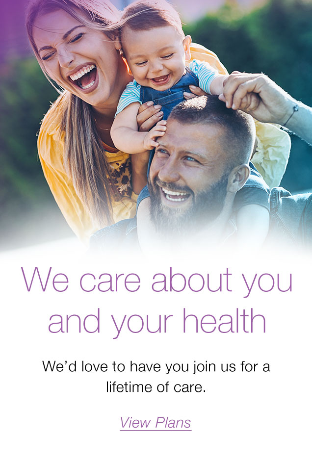 We care about you and your health We'd love to have you join us for a lifetime of care. View Plans