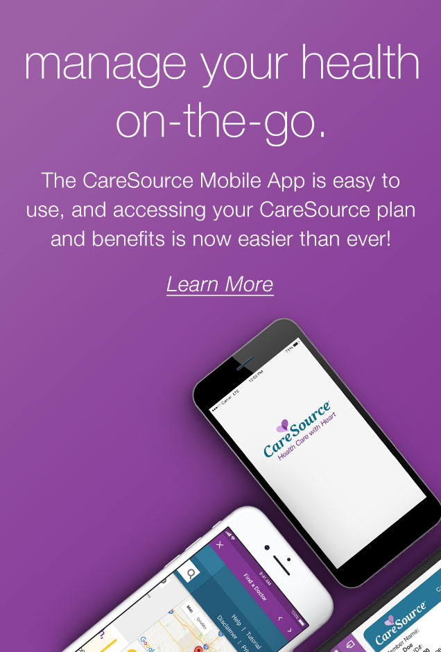 manage your health on-the-go. The CareSource Mobile App is easy to use, and accessing your CareSource plan and benefits is now easier than ever! LEARN MORE